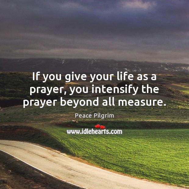 Image, If you give your life as a prayer, you intensify the prayer beyond all measure.