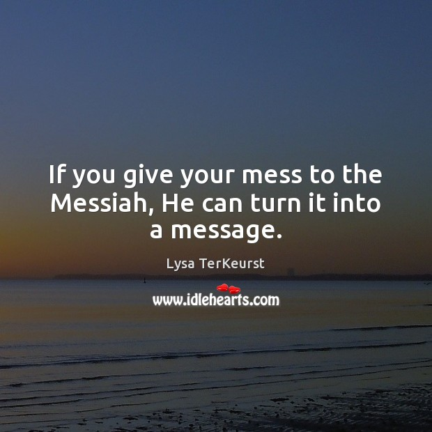 If you give your mess to the Messiah, He can turn it into a message. Lysa TerKeurst Picture Quote