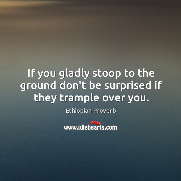 If you gladly stoop to the ground don't be surprised if they trample over you. Ethiopian Proverbs Image