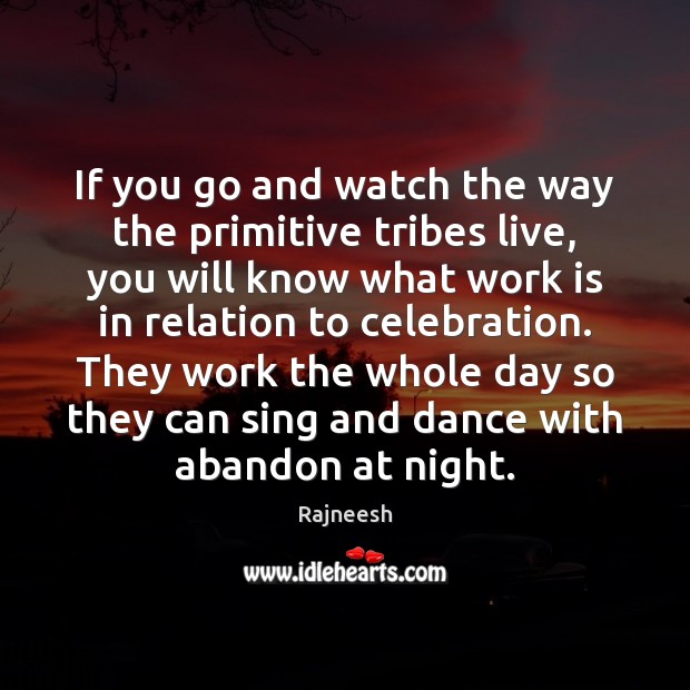 Image, If you go and watch the way the primitive tribes live, you