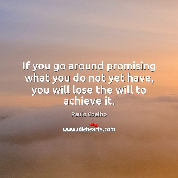 If you go around promising what you do not yet have, you will lose the will to achieve it. Image