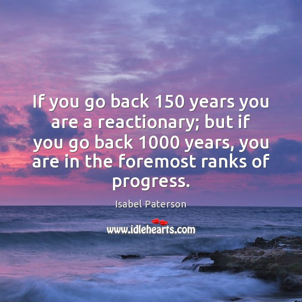 If you go back 150 years you are a reactionary; but if you Isabel Paterson Picture Quote