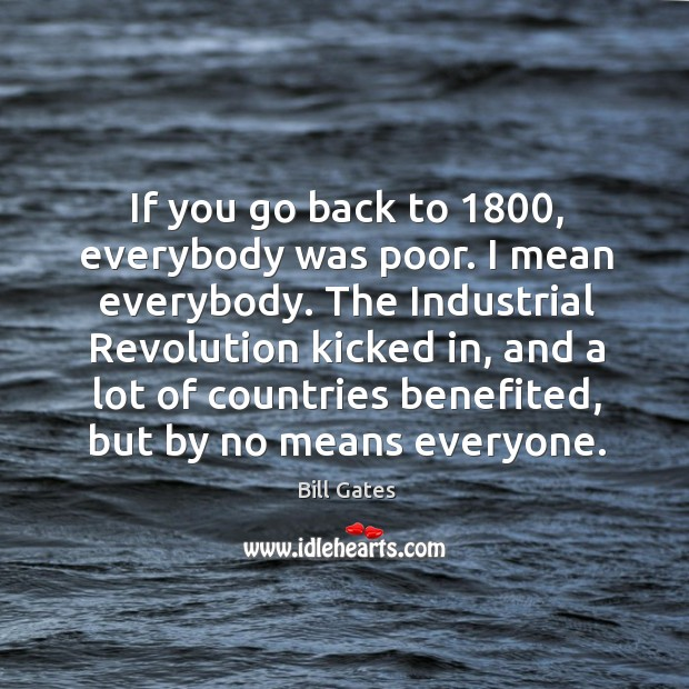 If you go back to 1800, everybody was poor. I mean everybody. The Image
