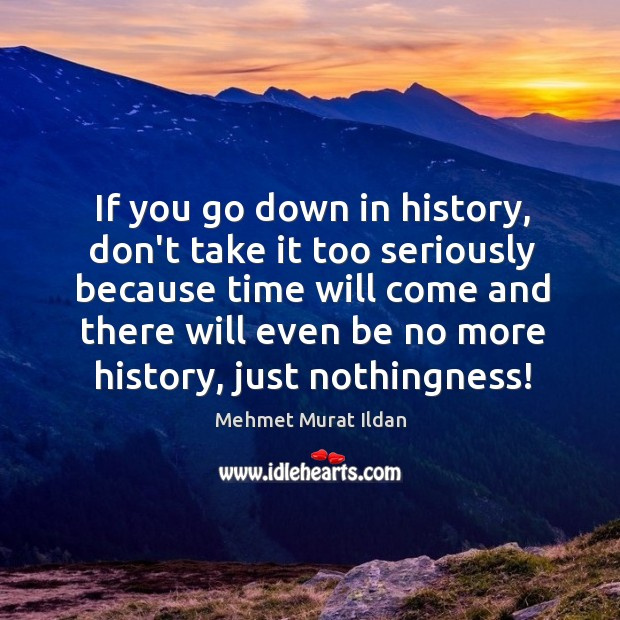 If you go down in history, don't take it too seriously because Image