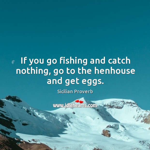 Image, If you go fishing and catch nothing, go to the henhouse and get eggs.