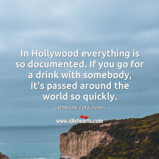 If you go for a drink with somebody, it's passed around the world so quickly. Catherine Zeta Jones Picture Quote