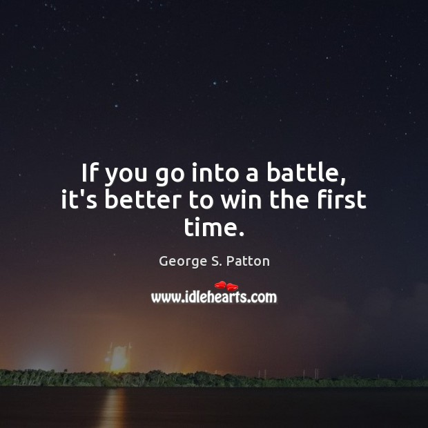 If you go into a battle, it's better to win the first time. Image