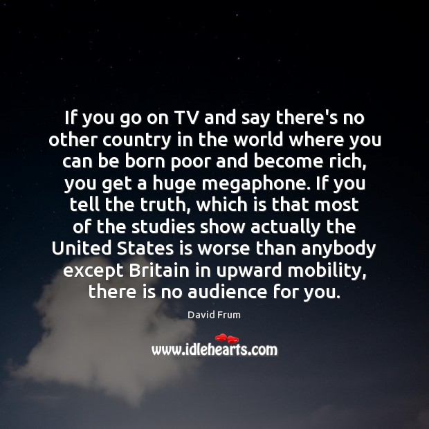 If you go on TV and say there's no other country in David Frum Picture Quote