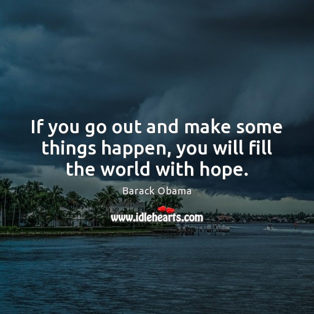 Image, If you go out and make some things happen, you will fill the world with hope.