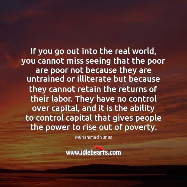 If you go out into the real world, you cannot miss seeing Muhammad Yunus Picture Quote