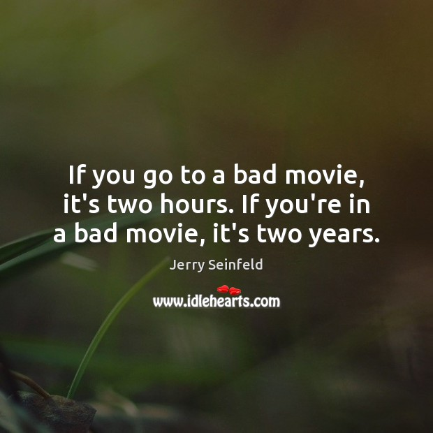 If you go to a bad movie, it's two hours. If you're in a bad movie, it's two years. Jerry Seinfeld Picture Quote