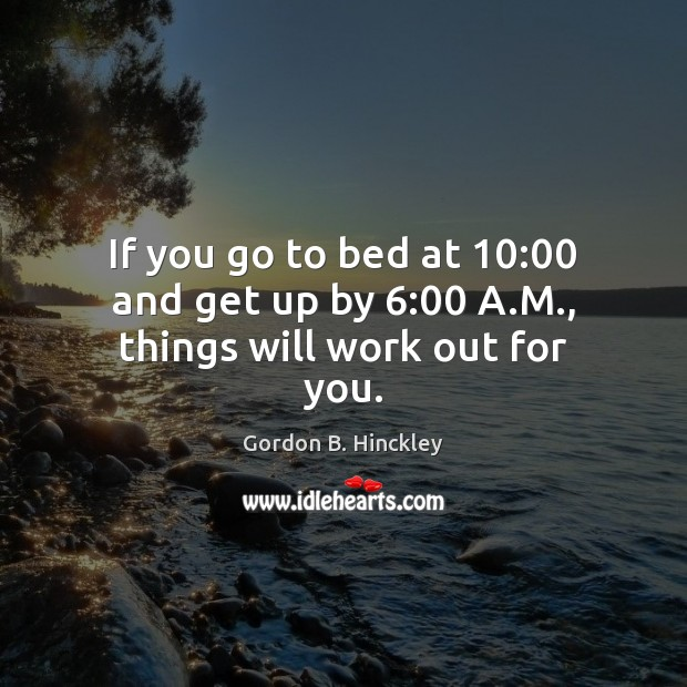 If you go to bed at 10:00 and get up by 6:00 A.M., things will work out for you. Gordon B. Hinckley Picture Quote