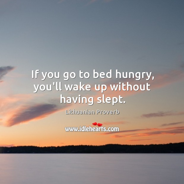 If you go to bed hungry, you'll wake up without having slept. Lithuanian Proverbs Image