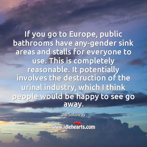 If you go to Europe, public bathrooms have any-gender sink areas and Jill Soloway Picture Quote