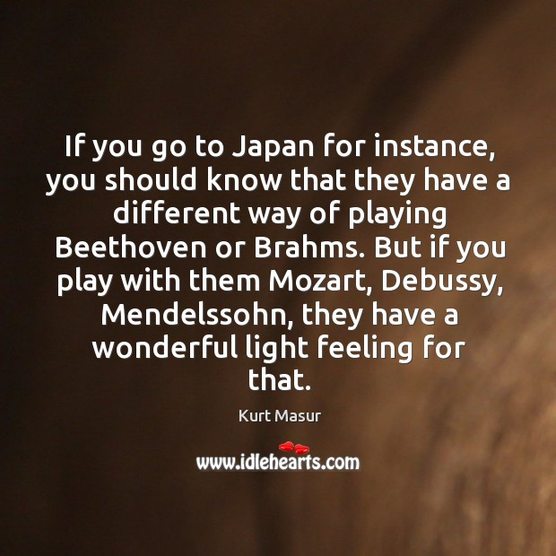 If you go to japan for instance, you should know that they have a different way of playing beethoven or brahms. Image