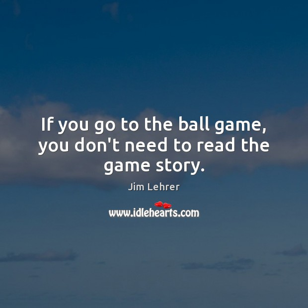 If you go to the ball game, you don't need to read the game story. Image
