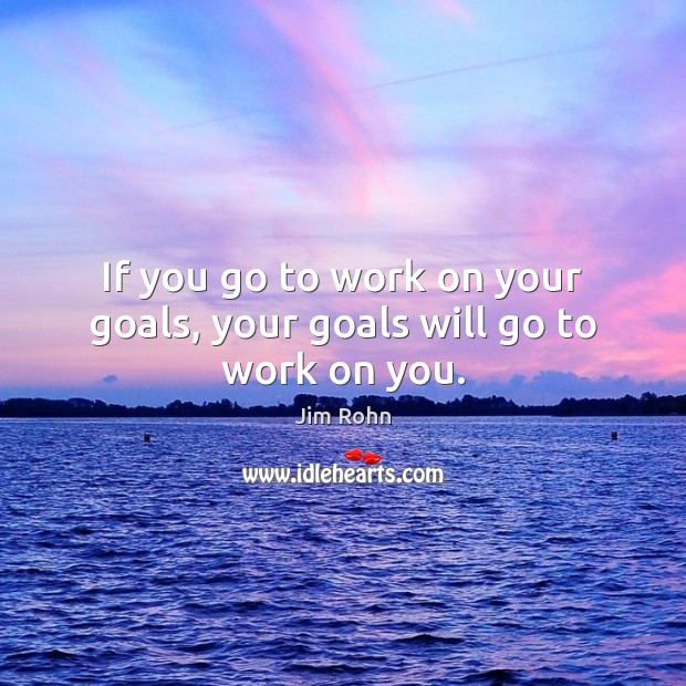 If you go to work on your goals, your goals will go to work on you. Jim Rohn Picture Quote