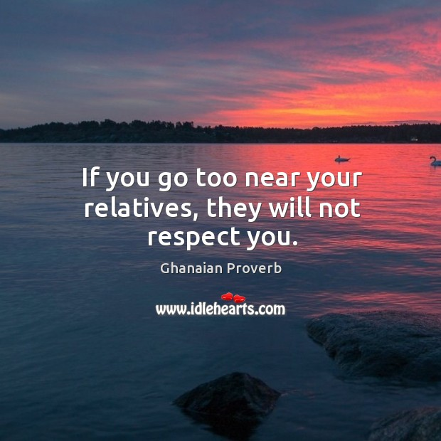 If you go too near your relatives, they will not respect you. Ghanaian Proverbs Image