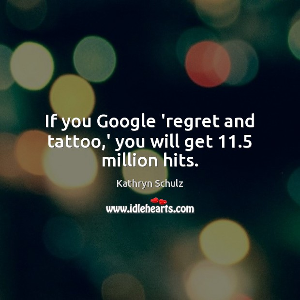 If you Google 'regret and tattoo,' you will get 11.5 million hits. Kathryn Schulz Picture Quote