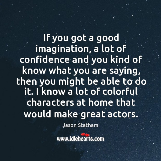 If you got a good imagination, a lot of confidence and you kind of know what you are saying Jason Statham Picture Quote