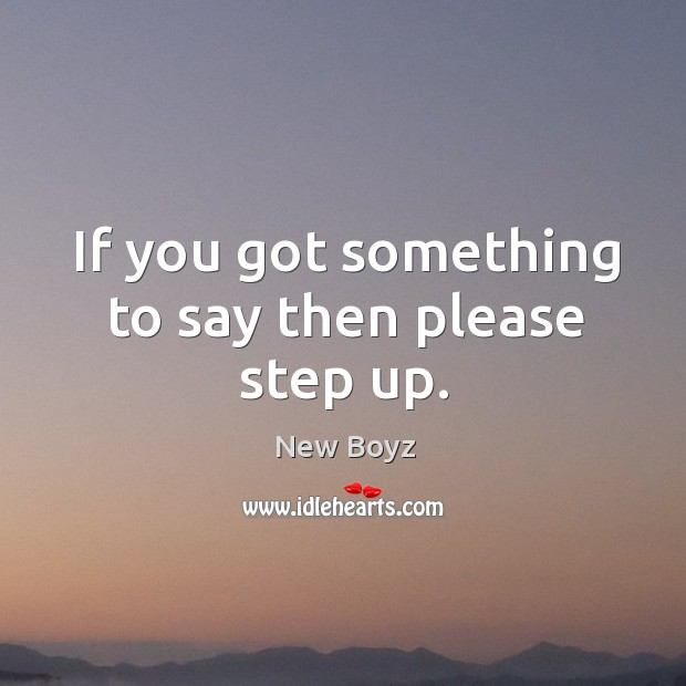 If you got something to say then please step up. New Boyz Picture Quote