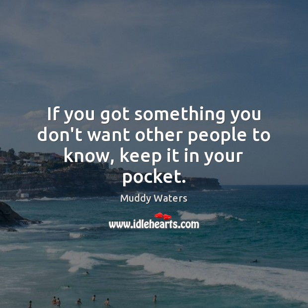 If you got something you don't want other people to know, keep it in your pocket. Muddy Waters Picture Quote