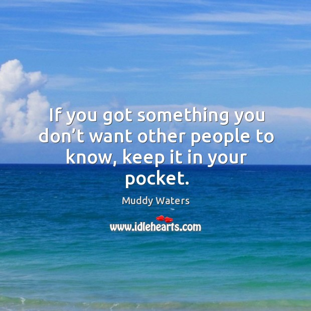 If you got something you don't want other people to know, keep it in your pocket. Image