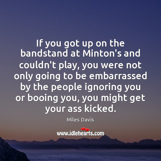 If you got up on the bandstand at Minton's and couldn't play, Miles Davis Picture Quote