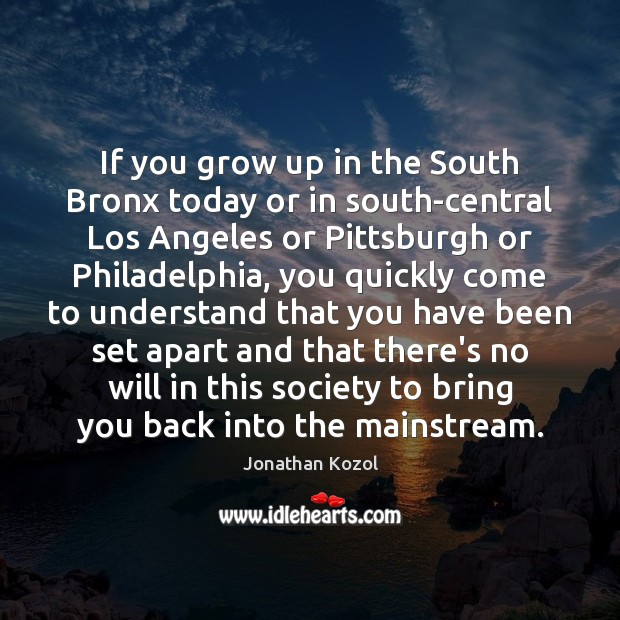 If you grow up in the South Bronx today or in south-central Jonathan Kozol Picture Quote