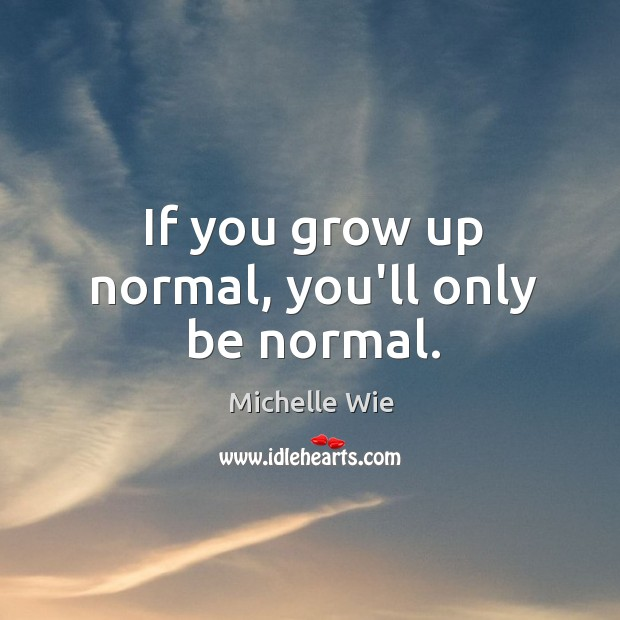 If you grow up normal, you'll only be normal. Image