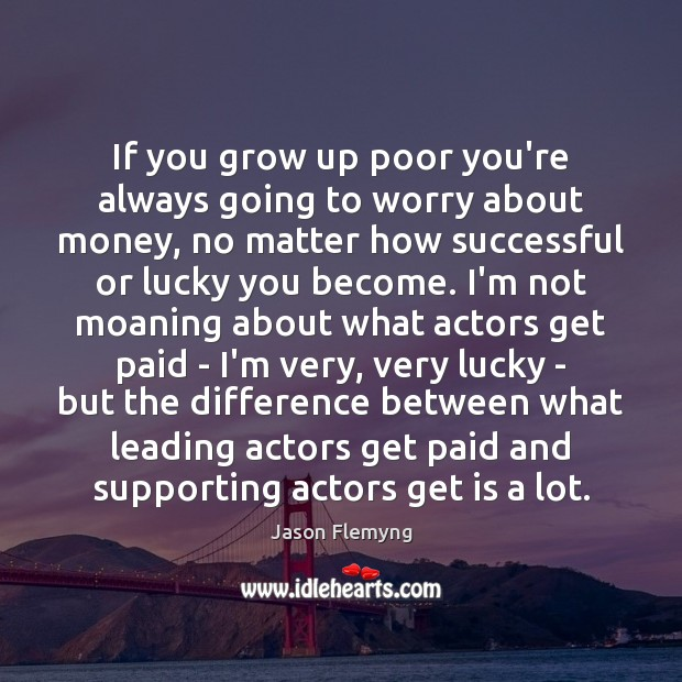 If you grow up poor you're always going to worry about money, Image