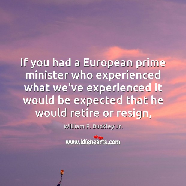 If you had a European prime minister who experienced what we've experienced William F. Buckley Jr. Picture Quote
