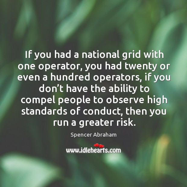 If you had a national grid with one operator, you had twenty or even a hundred operators Spencer Abraham Picture Quote