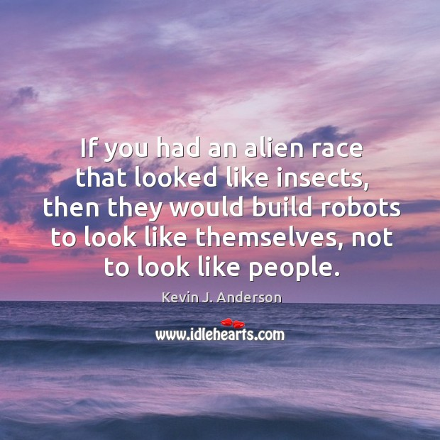 If you had an alien race that looked like insects, then they would build robots to look like themselves Image