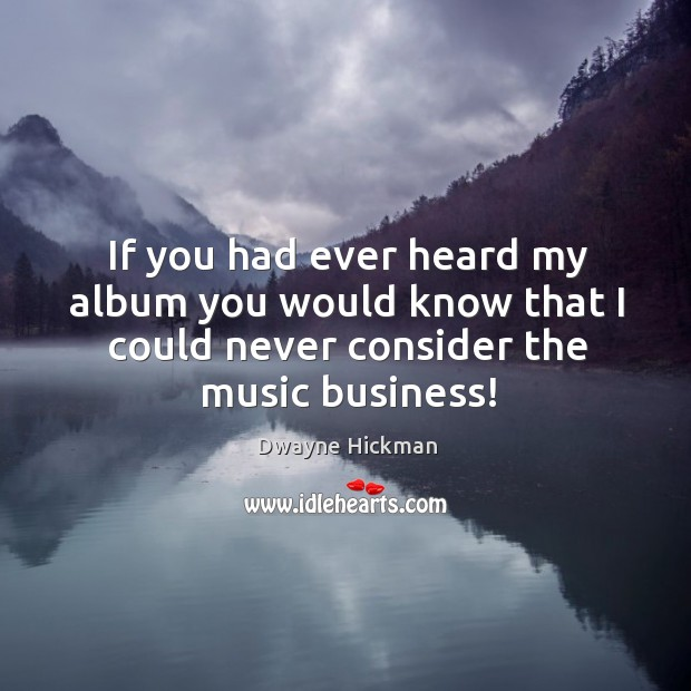 If you had ever heard my album you would know that I could never consider the music business! Dwayne Hickman Picture Quote