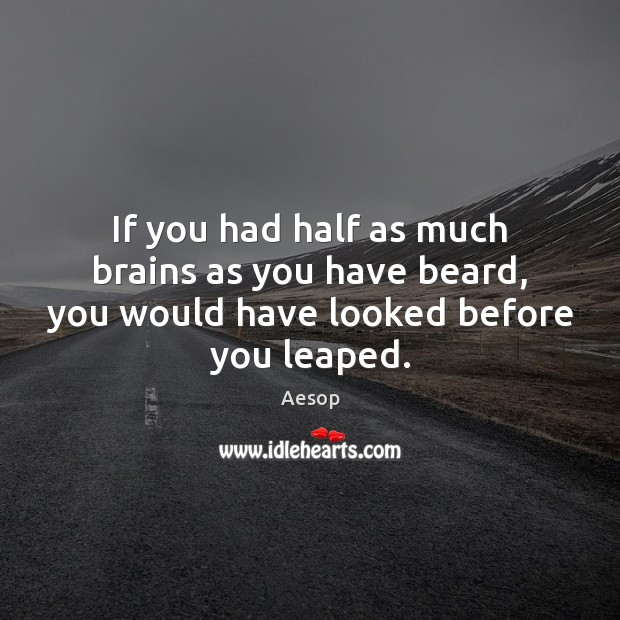 If you had half as much brains as you have beard, you would have looked before you leaped. Aesop Picture Quote