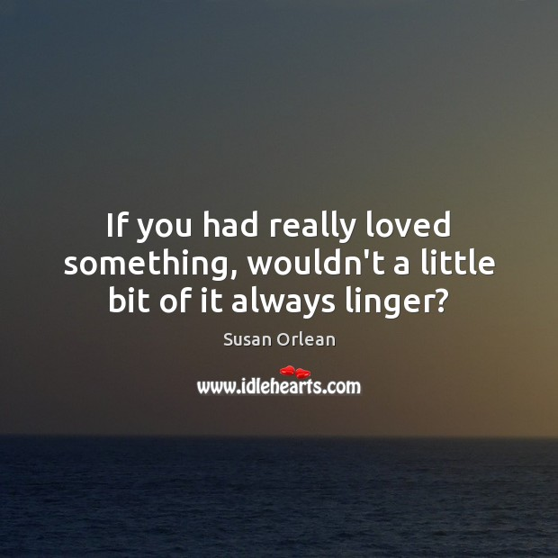 If you had really loved something, wouldn't a little bit of it always linger? Image