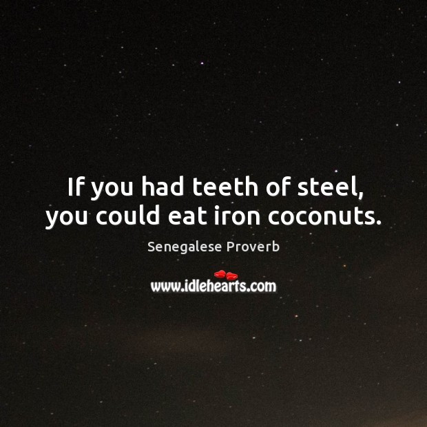 If you had teeth of steel, you could eat iron coconuts. Senegalese Proverbs Image