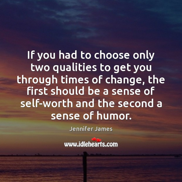 If you had to choose only two qualities to get you through Jennifer James Picture Quote