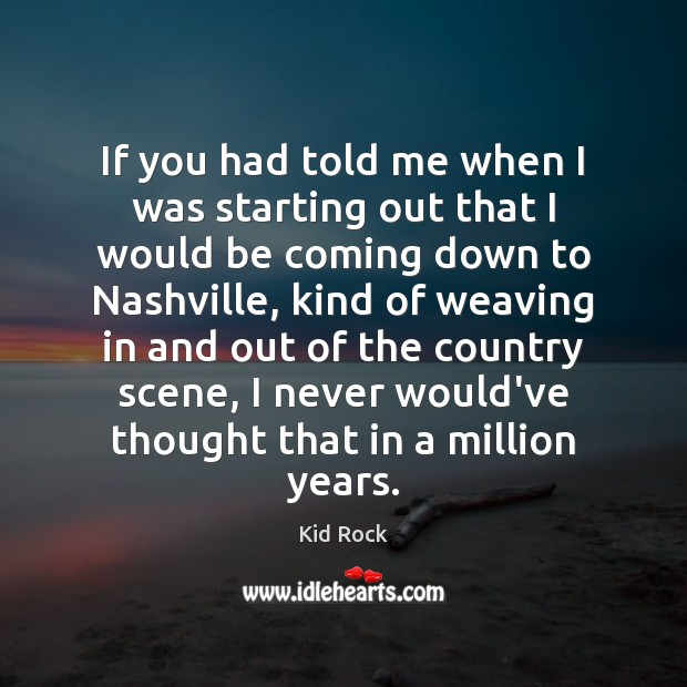 If you had told me when I was starting out that I Kid Rock Picture Quote