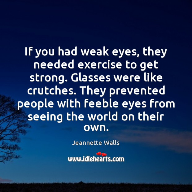 If you had weak eyes, they needed exercise to get strong. Glasses Jeannette Walls Picture Quote
