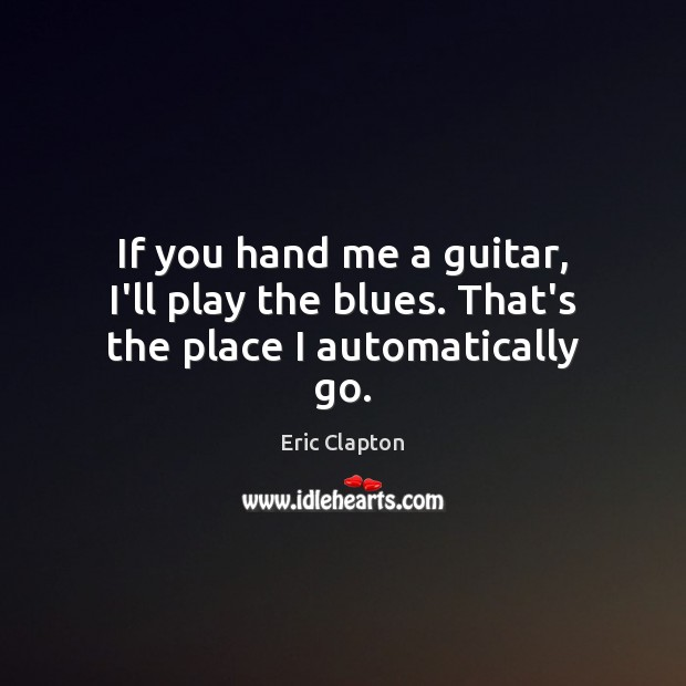Image, If you hand me a guitar, I'll play the blues. That's the place I automatically go.