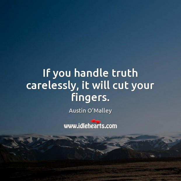 If you handle truth carelessly, it will cut your fingers. Austin O'Malley Picture Quote