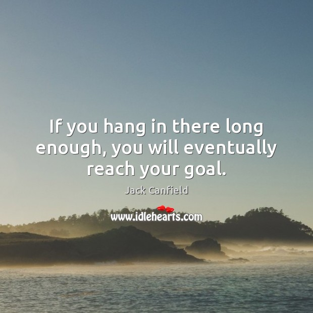 If you hang in there long enough, you will eventually reach your goal. Jack Canfield Picture Quote