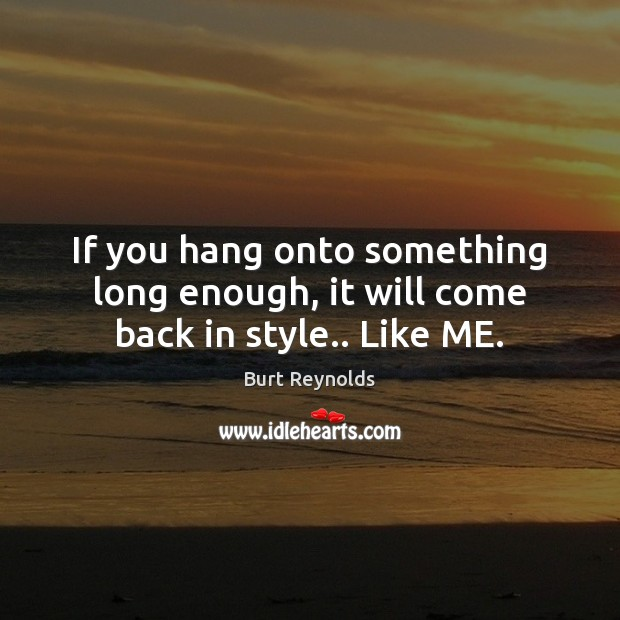 If you hang onto something long enough, it will come back in style.. Like ME. Burt Reynolds Picture Quote