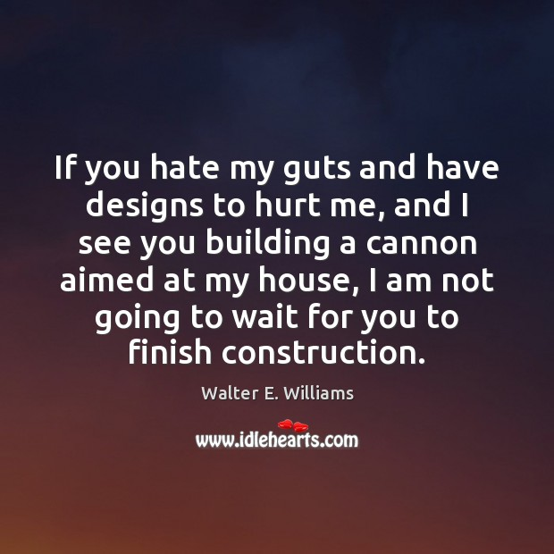 If you hate my guts and have designs to hurt me, and Walter E. Williams Picture Quote