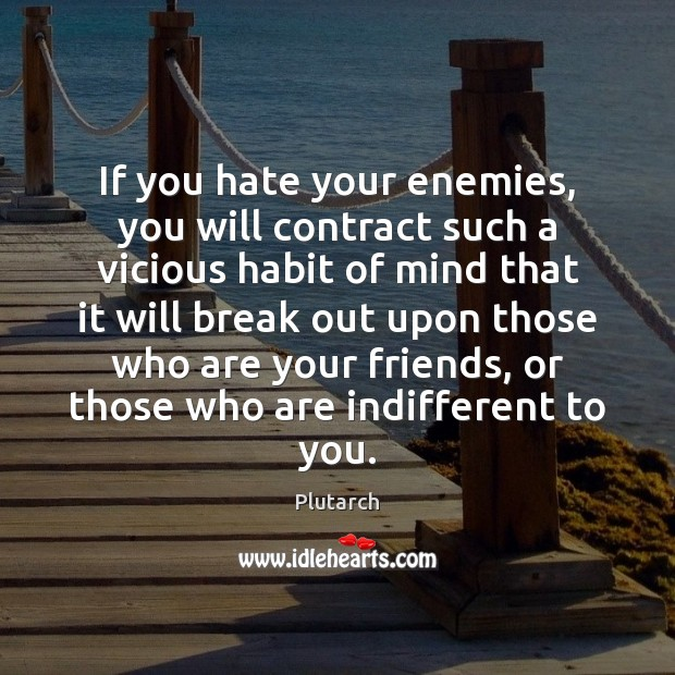 If you hate your enemies, you will contract such a vicious habit Plutarch Picture Quote