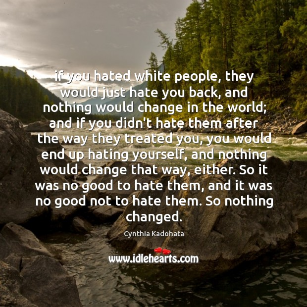 If you hated white people, they would just hate you back, and Cynthia Kadohata Picture Quote