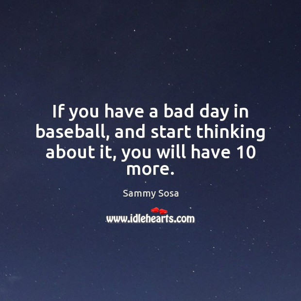 If you have a bad day in baseball, and start thinking about it, you will have 10 more. Image