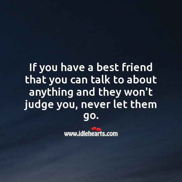 If you have a best friend who won't judge you, never let them go. Best Friend Quotes Image